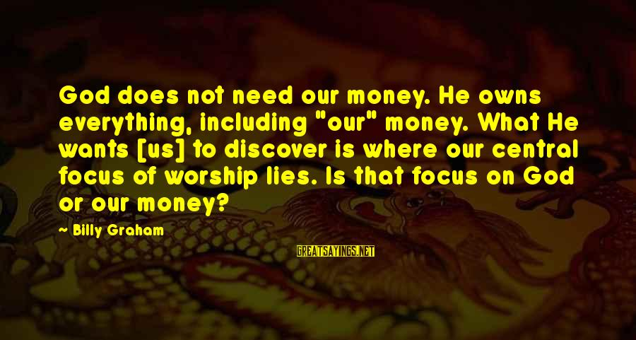 "Focus On My Money Sayings By Billy Graham: God does not need our money. He owns everything, including ""our"" money. What He wants"