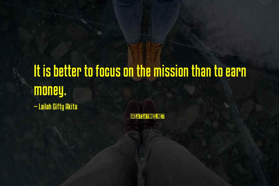 Focus On My Money Sayings By Lailah Gifty Akita: It is better to focus on the mission than to earn money.