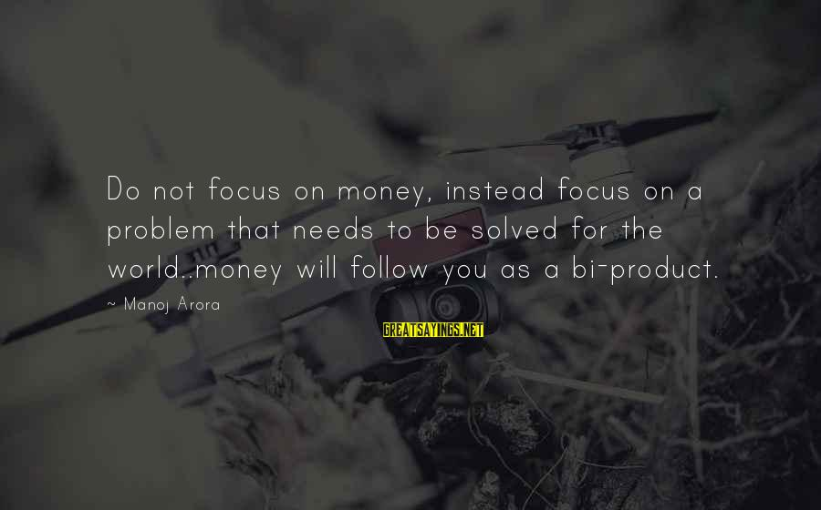 Focus On My Money Sayings By Manoj Arora: Do not focus on money, instead focus on a problem that needs to be solved