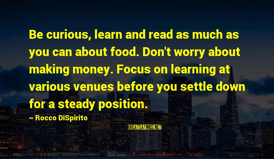 Focus On My Money Sayings By Rocco DiSpirito: Be curious, learn and read as much as you can about food. Don't worry about