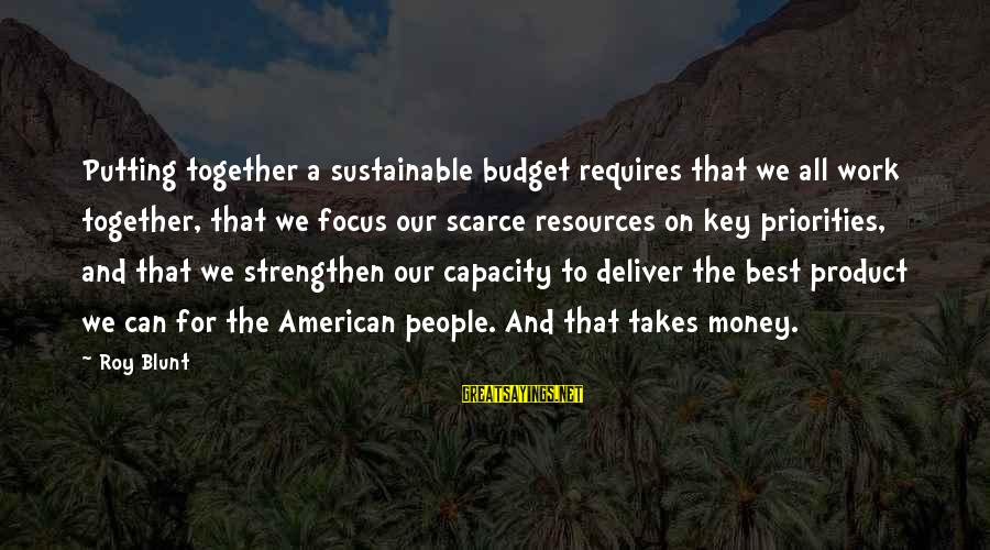 Focus On My Money Sayings By Roy Blunt: Putting together a sustainable budget requires that we all work together, that we focus our