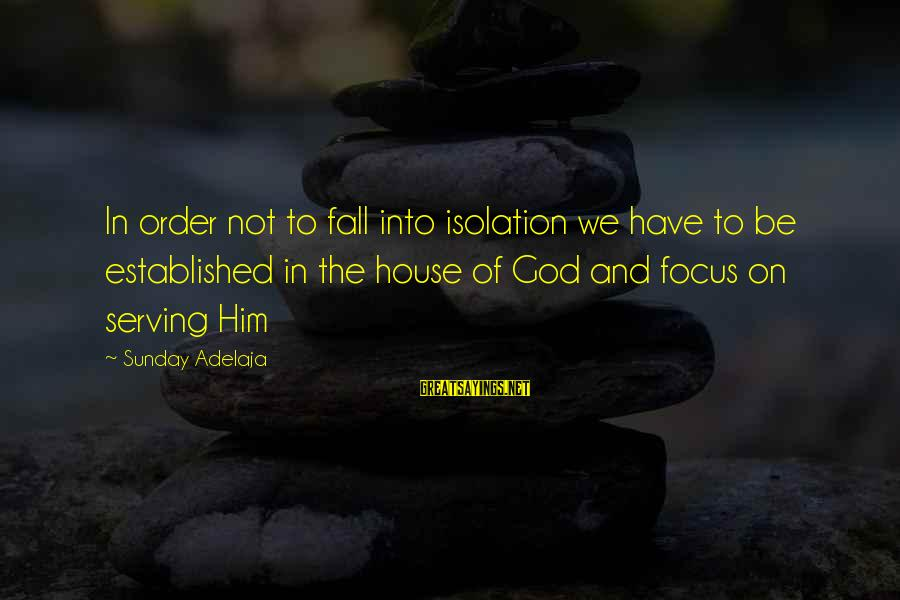 Focus On My Money Sayings By Sunday Adelaja: In order not to fall into isolation we have to be established in the house