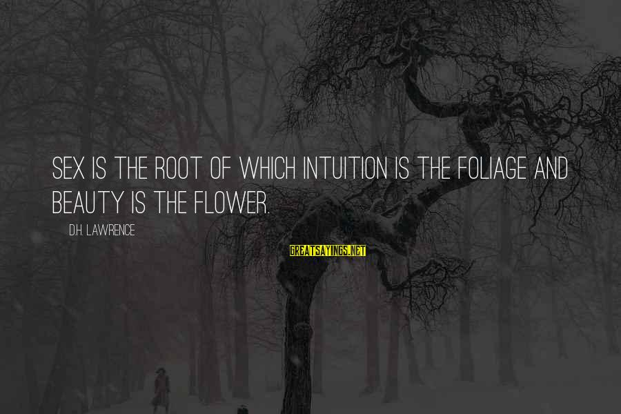 Foliage Sayings By D.H. Lawrence: Sex is the root of which intuition is the foliage and beauty is the flower.
