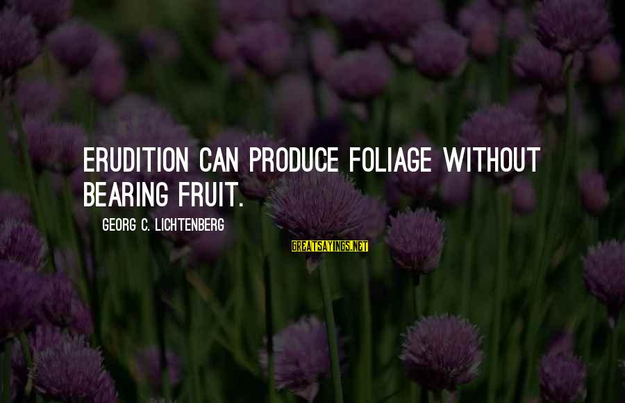 Foliage Sayings By Georg C. Lichtenberg: Erudition can produce foliage without bearing fruit.