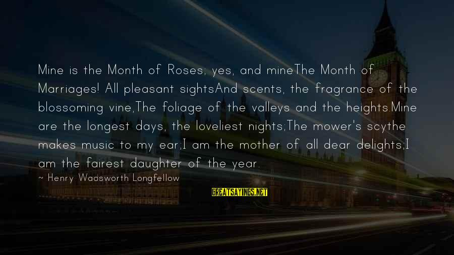 Foliage Sayings By Henry Wadsworth Longfellow: Mine is the Month of Roses; yes, and mineThe Month of Marriages! All pleasant sightsAnd
