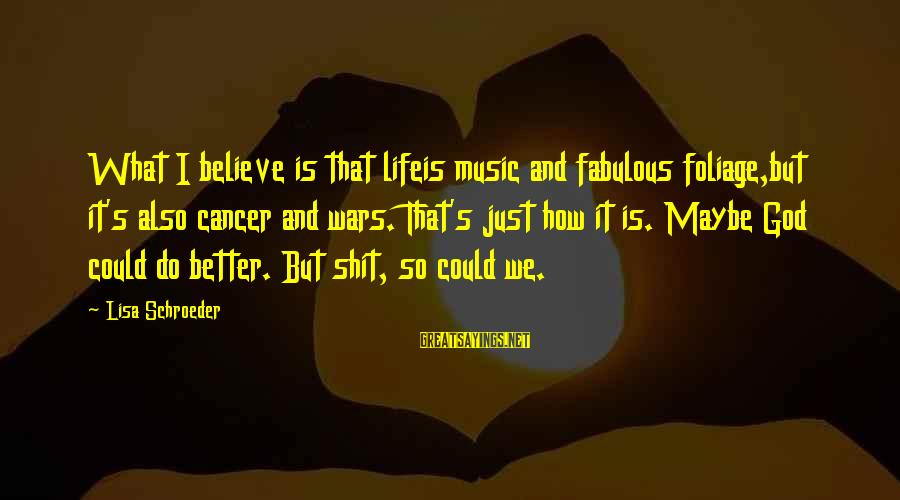 Foliage Sayings By Lisa Schroeder: What I believe is that lifeis music and fabulous foliage,but it's also cancer and wars.