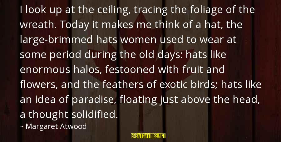 Foliage Sayings By Margaret Atwood: I look up at the ceiling, tracing the foliage of the wreath. Today it makes