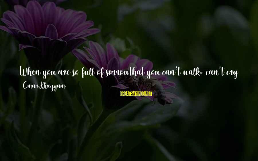Foliage Sayings By Omar Khayyam: When you are so full of sorrowthat you can't walk, can't cry anymore,think about the