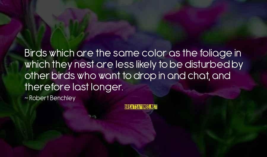 Foliage Sayings By Robert Benchley: Birds which are the same color as the foliage in which they nest are less