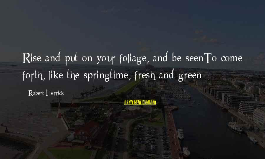Foliage Sayings By Robert Herrick: Rise and put on your foliage, and be seenTo come forth, like the springtime, fresh