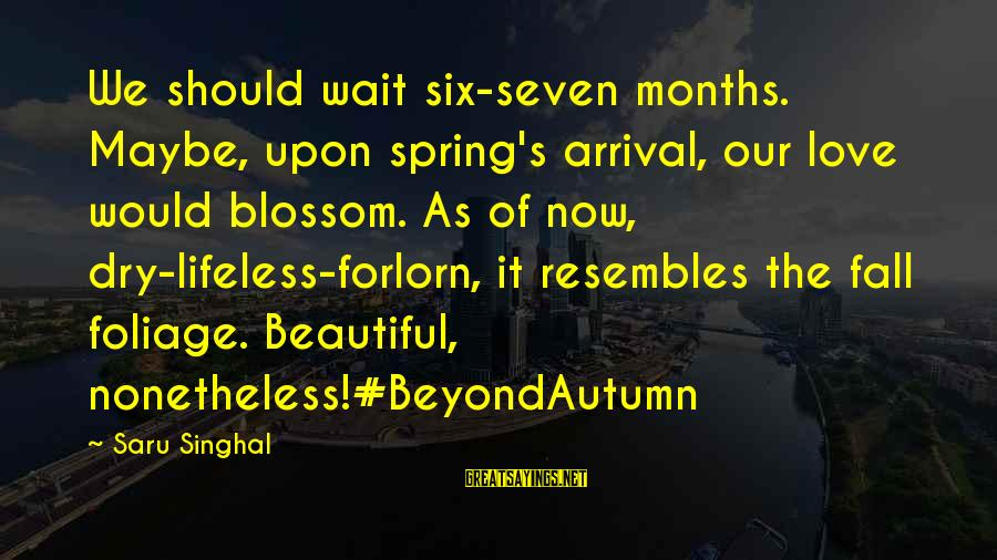 Foliage Sayings By Saru Singhal: We should wait six-seven months. Maybe, upon spring's arrival, our love would blossom. As of