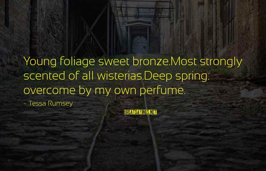Foliage Sayings By Tessa Rumsey: Young foliage sweet bronze.Most strongly scented of all wisterias.Deep spring: overcome by my own perfume.