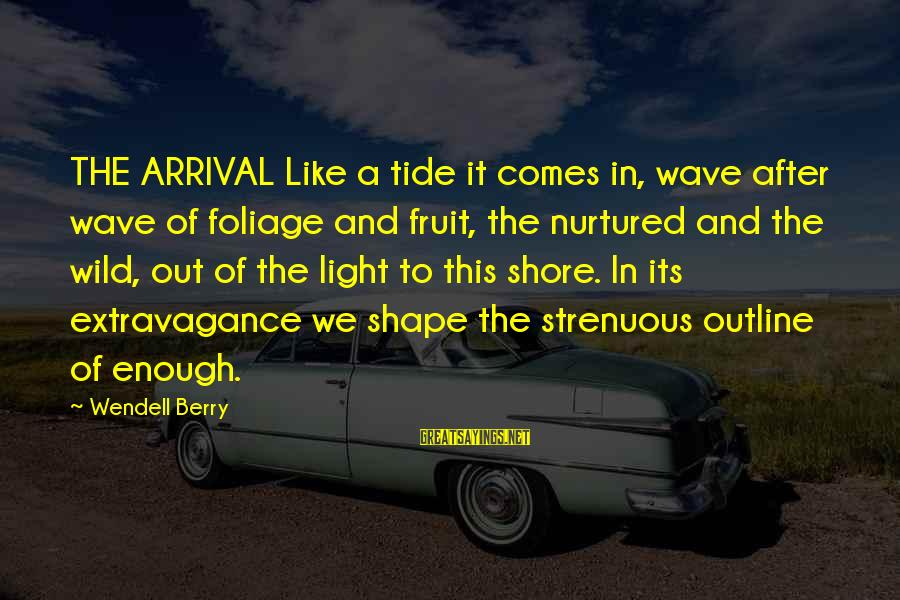 Foliage Sayings By Wendell Berry: THE ARRIVAL Like a tide it comes in, wave after wave of foliage and fruit,