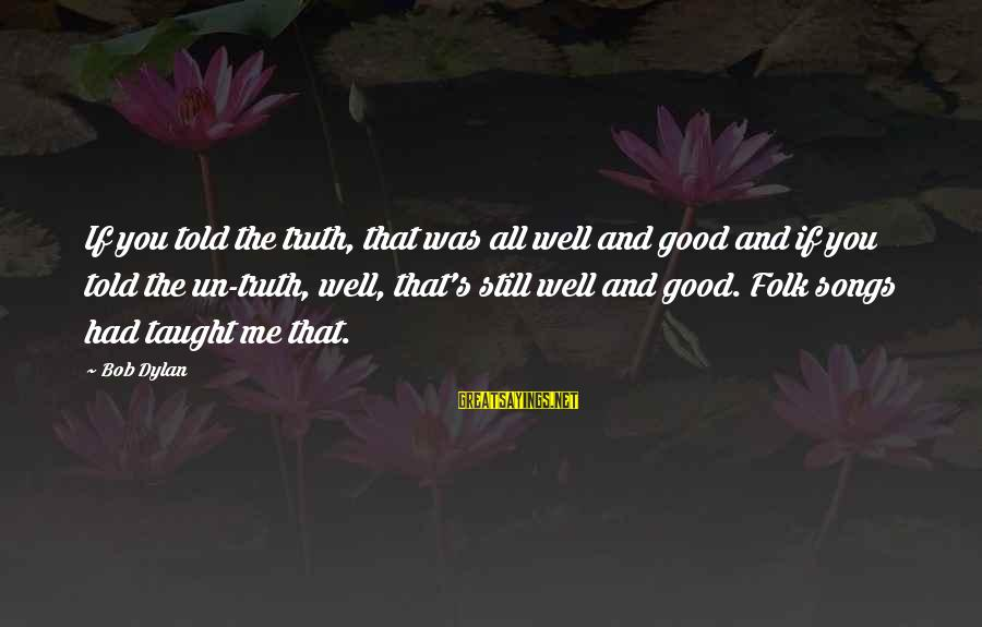 Folks's Sayings By Bob Dylan: If you told the truth, that was all well and good and if you told