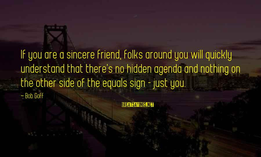 Folks's Sayings By Bob Goff: If you are a sincere friend, folks around you will quickly understand that there's no