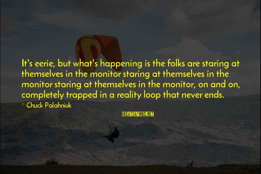 Folks's Sayings By Chuck Palahniuk: It's eerie, but what's happening is the folks are staring at themselves in the monitor