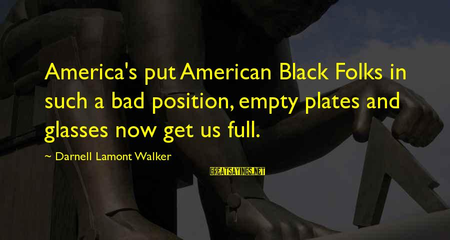 Folks's Sayings By Darnell Lamont Walker: America's put American Black Folks in such a bad position, empty plates and glasses now