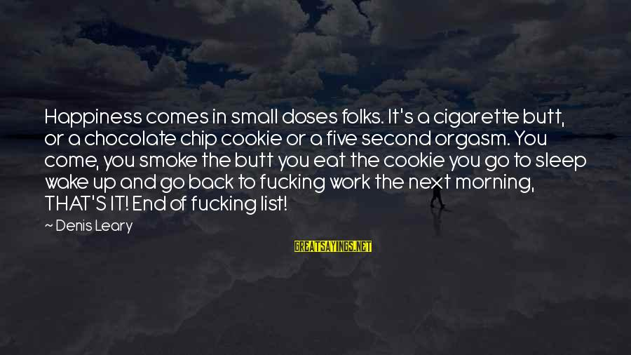 Folks's Sayings By Denis Leary: Happiness comes in small doses folks. It's a cigarette butt, or a chocolate chip cookie