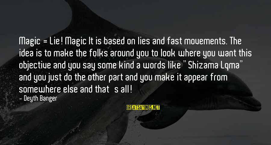 Folks's Sayings By Deyth Banger: Magic = Lie! Magic It is based on lies and fast movements. The idea is