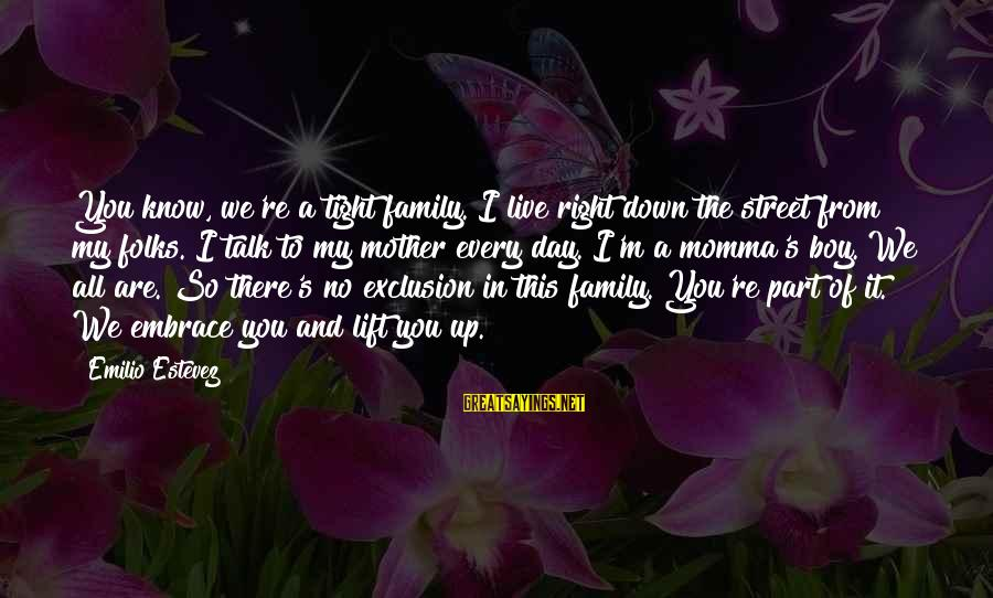 Folks's Sayings By Emilio Estevez: You know, we're a tight family. I live right down the street from my folks.