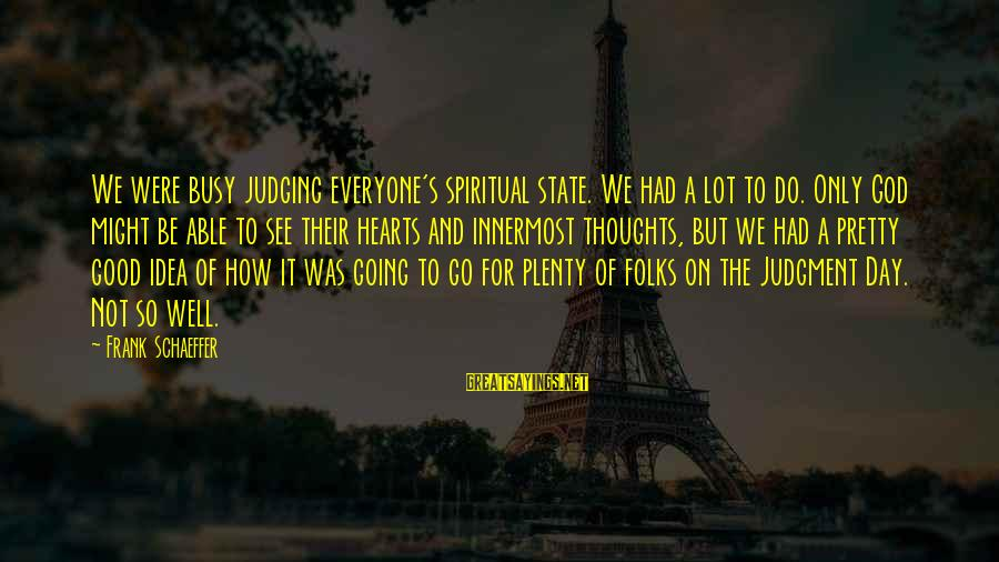 Folks's Sayings By Frank Schaeffer: We were busy judging everyone's spiritual state. We had a lot to do. Only God