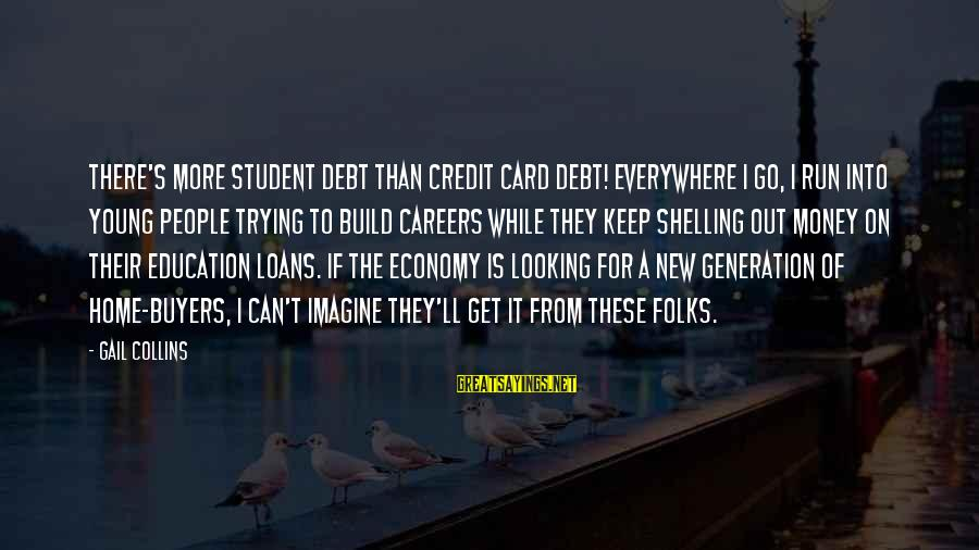 Folks's Sayings By Gail Collins: There's more student debt than credit card debt! Everywhere I go, I run into young