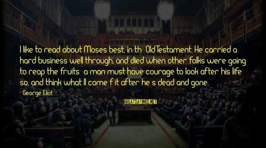 Folks's Sayings By George Eliot: I like to read about Moses best, in th' Old Testament. He carried a hard