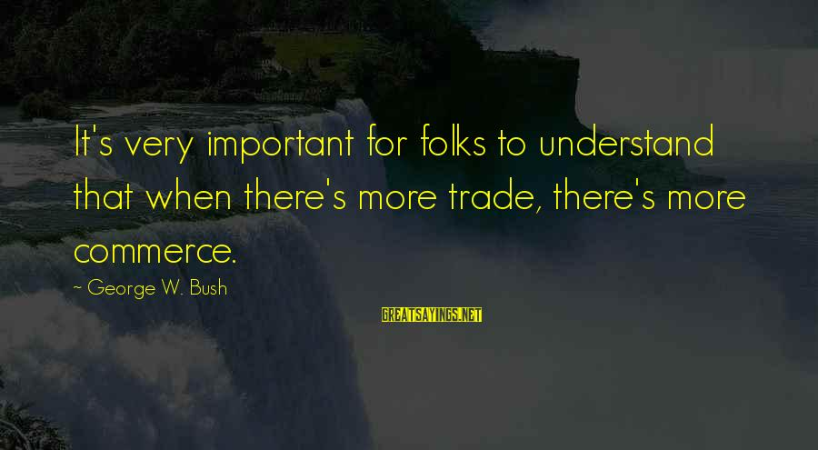 Folks's Sayings By George W. Bush: It's very important for folks to understand that when there's more trade, there's more commerce.