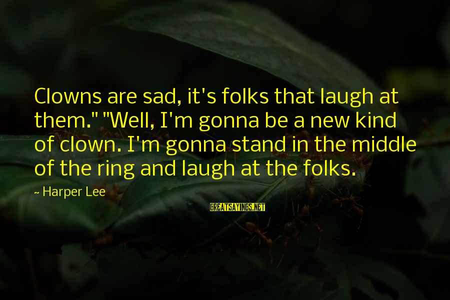 """Folks's Sayings By Harper Lee: Clowns are sad, it's folks that laugh at them."""" """"Well, I'm gonna be a new"""