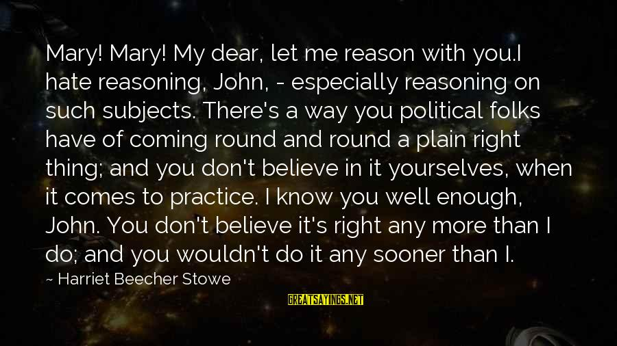 Folks's Sayings By Harriet Beecher Stowe: Mary! Mary! My dear, let me reason with you.I hate reasoning, John, - especially reasoning