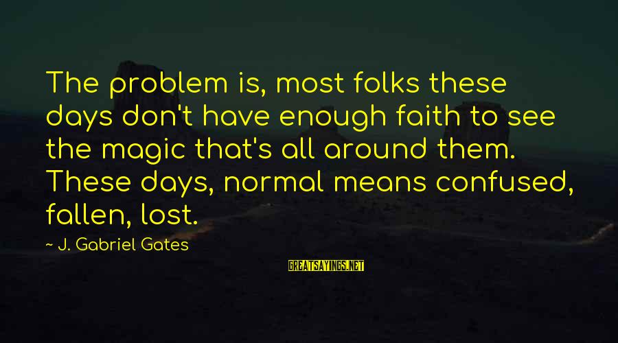 Folks's Sayings By J. Gabriel Gates: The problem is, most folks these days don't have enough faith to see the magic
