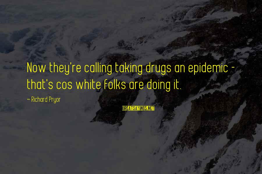 Folks's Sayings By Richard Pryor: Now they're calling taking drugs an epidemic - that's cos white folks are doing it.