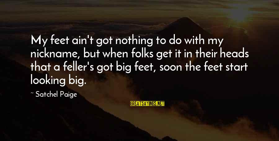 Folks's Sayings By Satchel Paige: My feet ain't got nothing to do with my nickname, but when folks get it