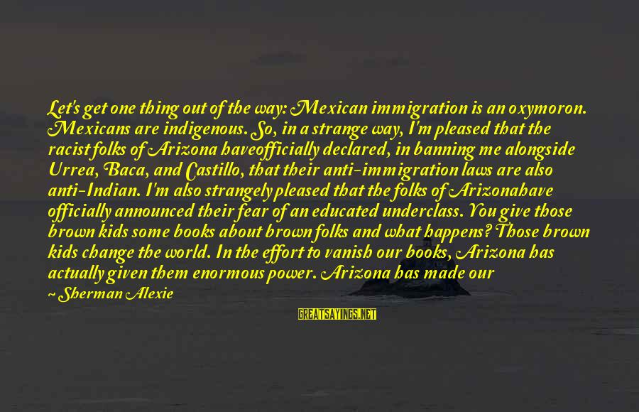 Folks's Sayings By Sherman Alexie: Let's get one thing out of the way: Mexican immigration is an oxymoron. Mexicans are