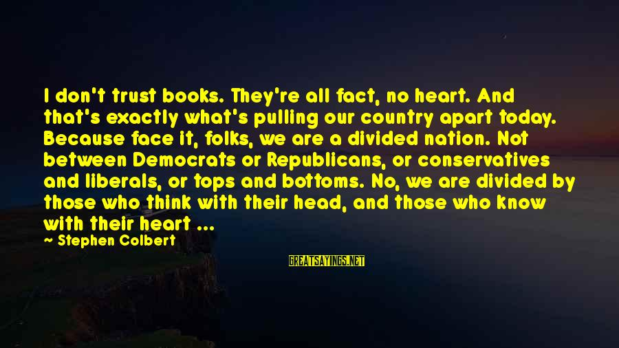 Folks's Sayings By Stephen Colbert: I don't trust books. They're all fact, no heart. And that's exactly what's pulling our