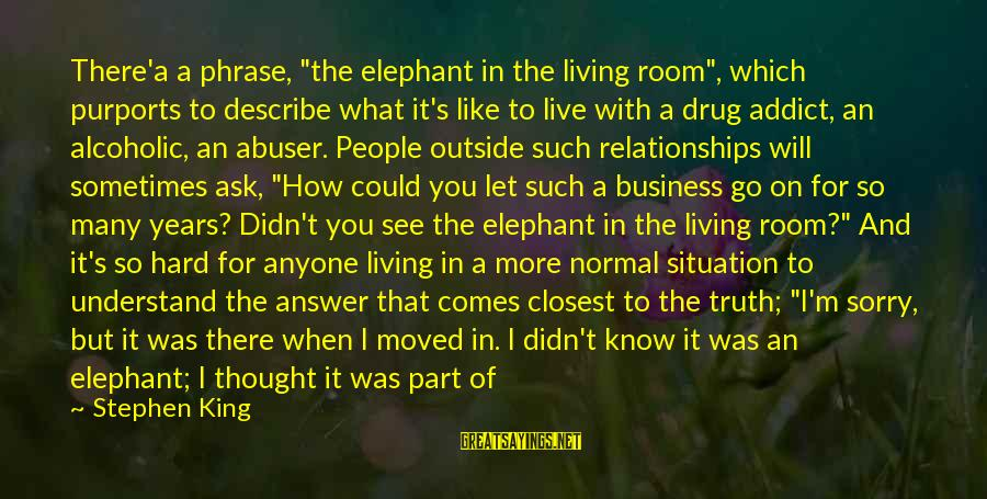 """Folks's Sayings By Stephen King: There'a a phrase, """"the elephant in the living room"""", which purports to describe what it's"""