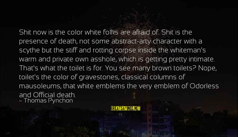 Folks's Sayings By Thomas Pynchon: Shit now is the color white folks are afraid of. Shit is the presence of