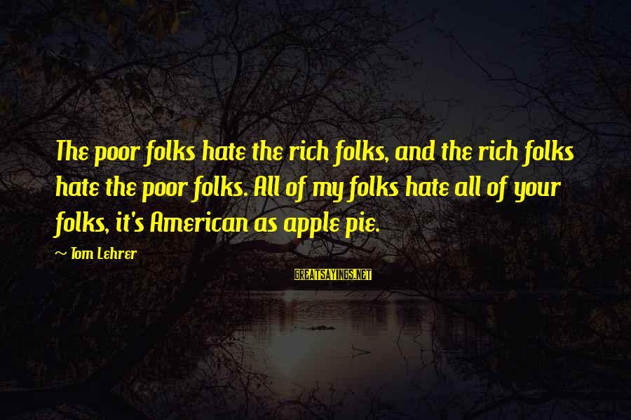 Folks's Sayings By Tom Lehrer: The poor folks hate the rich folks, and the rich folks hate the poor folks.