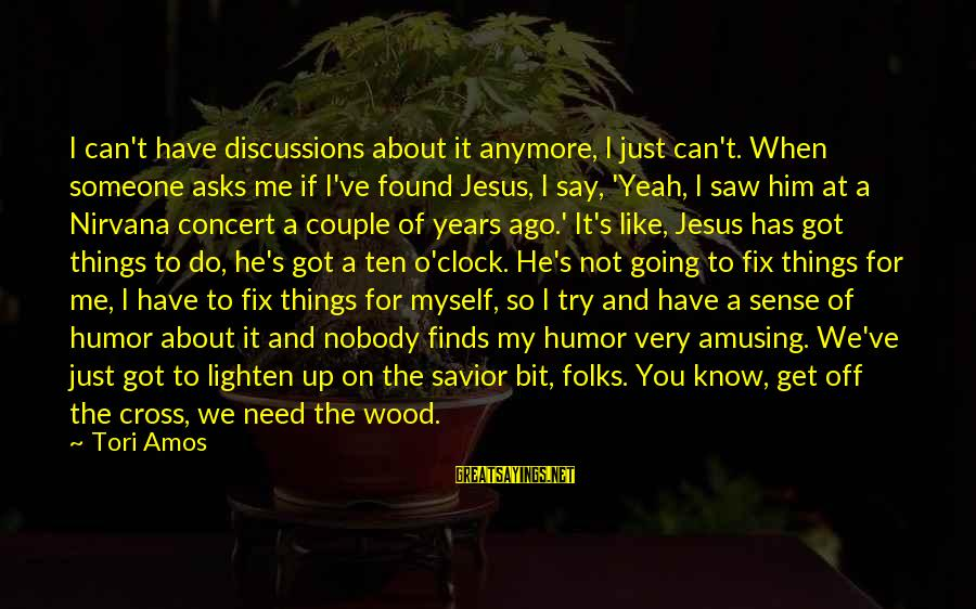 Folks's Sayings By Tori Amos: I can't have discussions about it anymore, I just can't. When someone asks me if