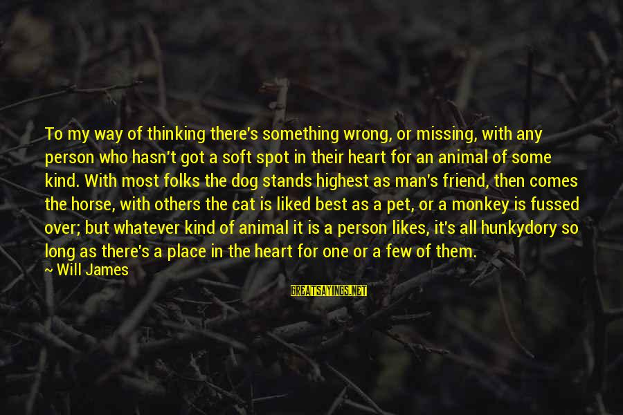 Folks's Sayings By Will James: To my way of thinking there's something wrong, or missing, with any person who hasn't