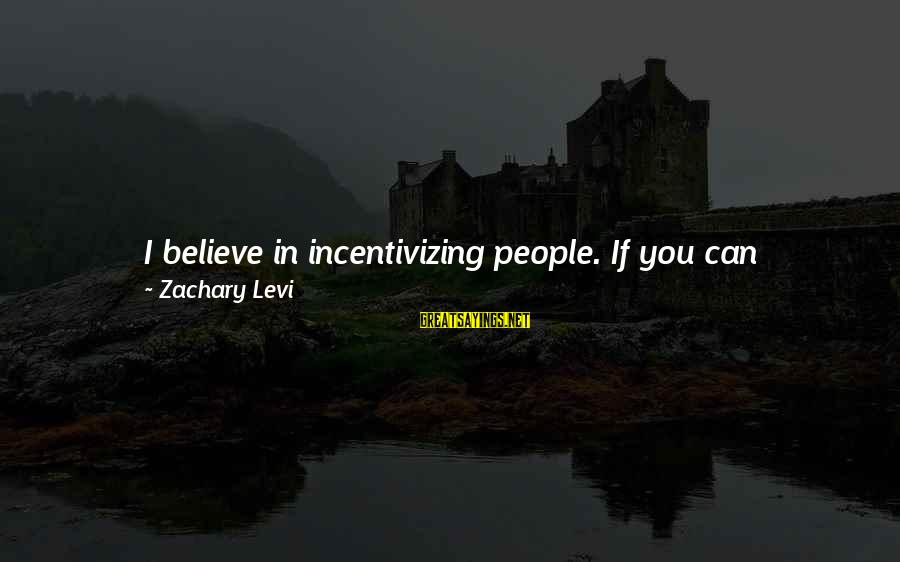 Folks's Sayings By Zachary Levi: I believe in incentivizing people. If you can incentivize people in anything, whether it's in