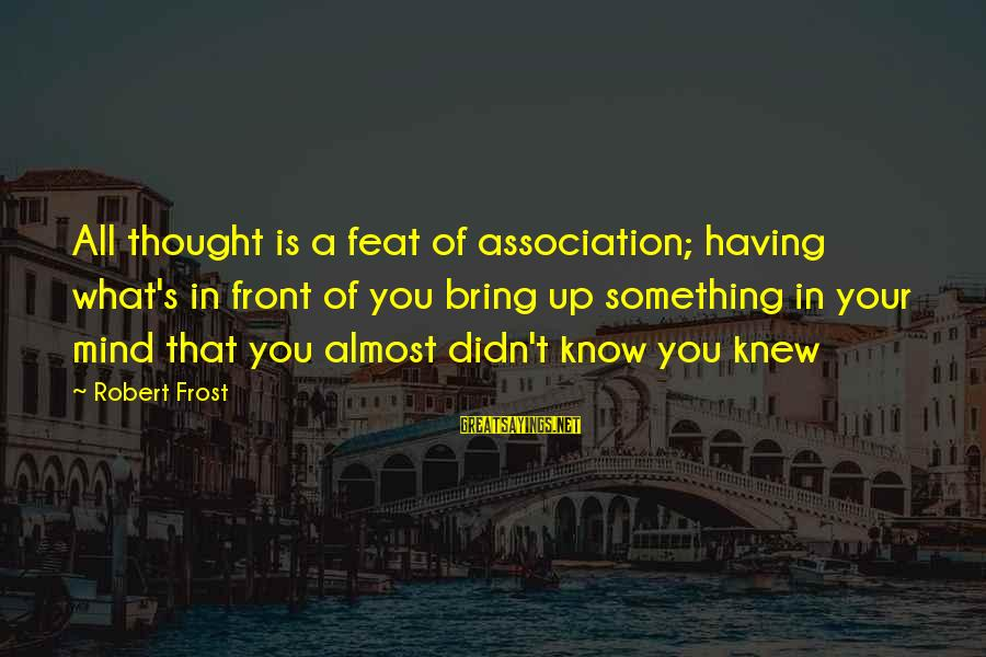 Follettte Sayings By Robert Frost: All thought is a feat of association; having what's in front of you bring up