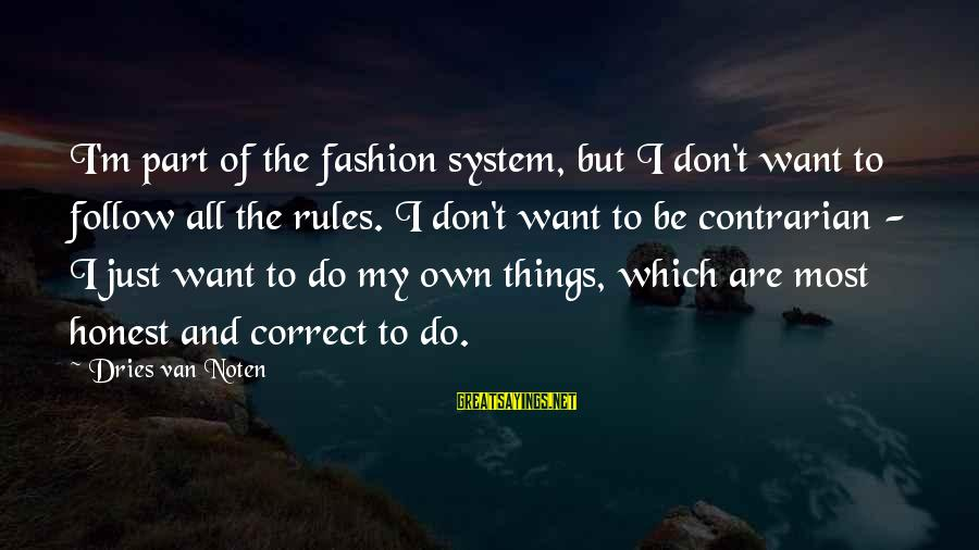 Follow My Rules Sayings By Dries Van Noten: I'm part of the fashion system, but I don't want to follow all the rules.
