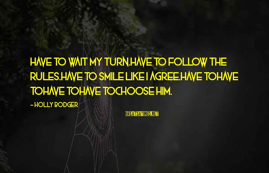 Follow My Rules Sayings By Holly Bodger: Have to wait my turn.Have to follow the rules.Have to smile like I agree.Have toHave