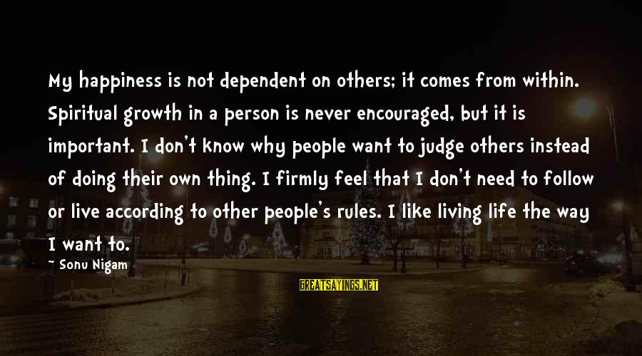 Follow My Rules Sayings By Sonu Nigam: My happiness is not dependent on others; it comes from within. Spiritual growth in a