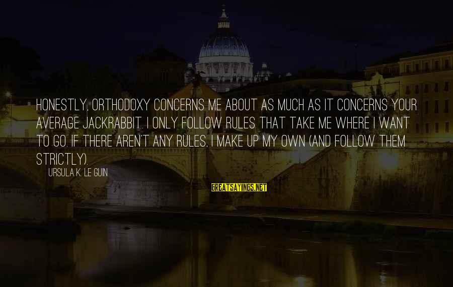 Follow My Rules Sayings By Ursula K. Le Guin: Honestly, orthodoxy concerns me about as much as it concerns your average jackrabbit. I only