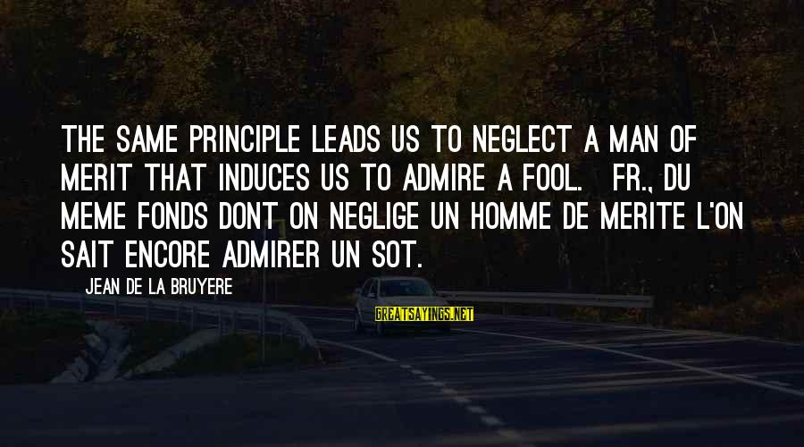 Fonds Sayings By Jean De La Bruyere: The same principle leads us to neglect a man of merit that induces us to