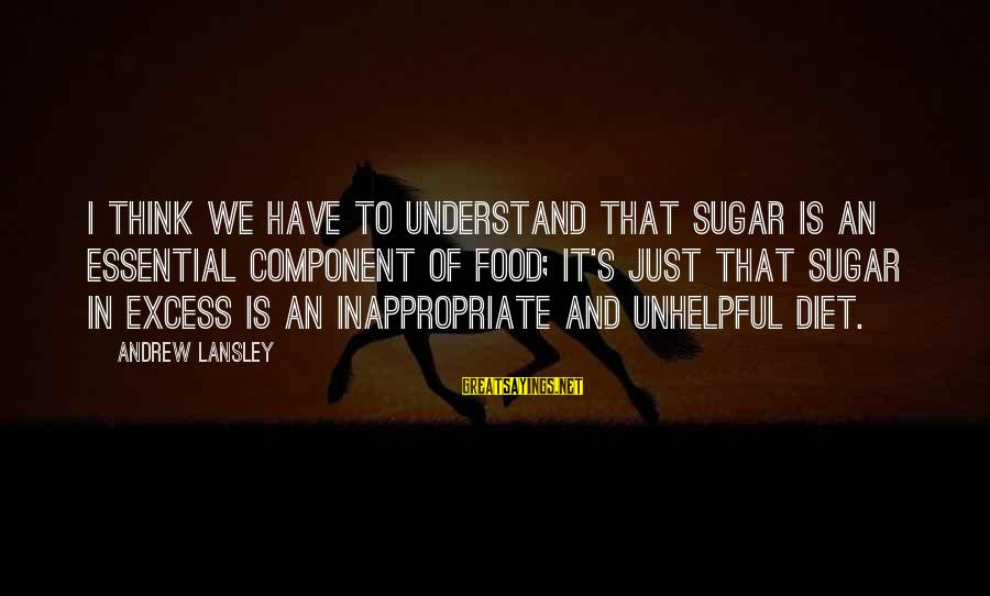 Food And Diet Sayings By Andrew Lansley: I think we have to understand that sugar is an essential component of food; it's