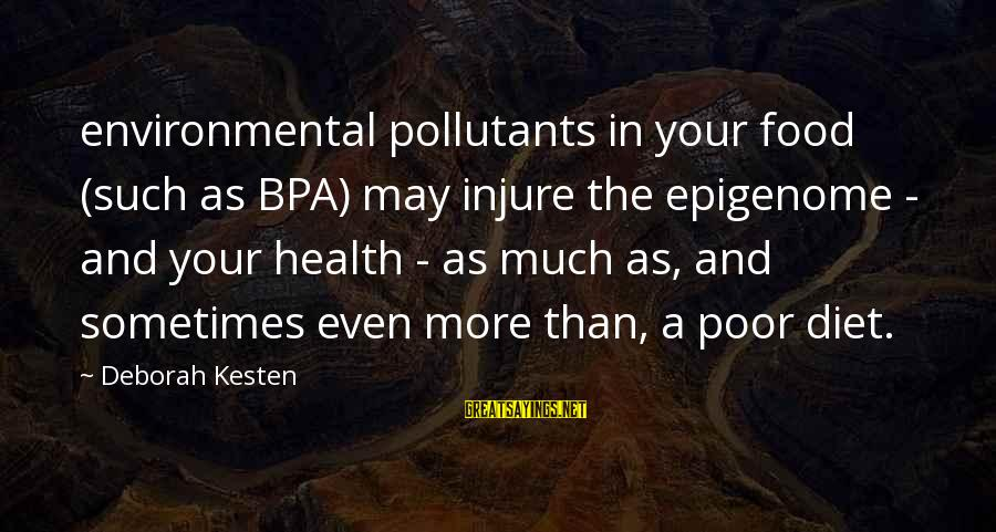 Food And Diet Sayings By Deborah Kesten: environmental pollutants in your food (such as BPA) may injure the epigenome - and your