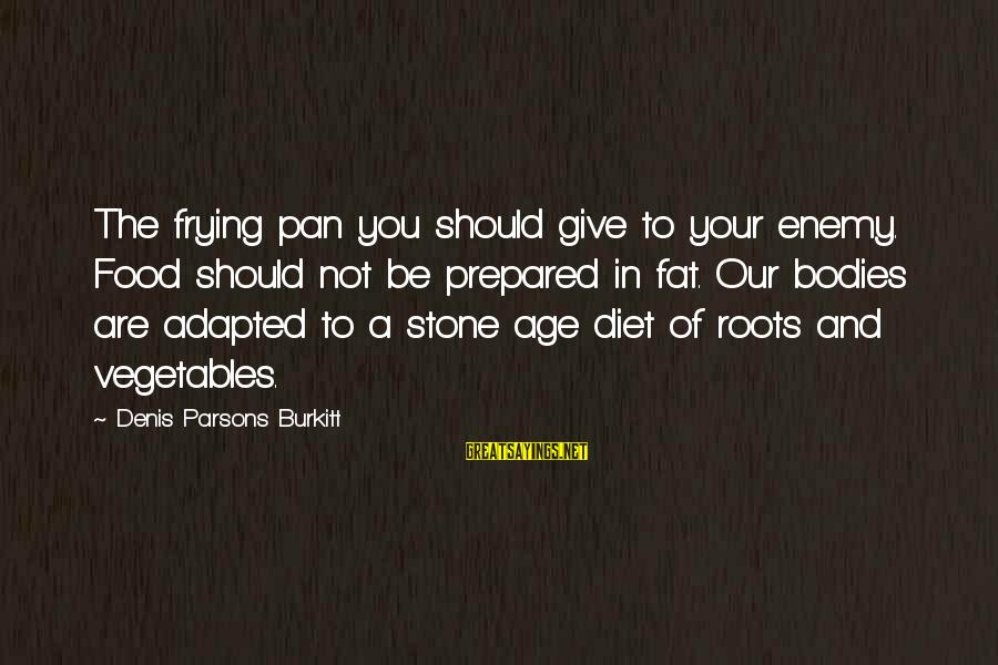Food And Diet Sayings By Denis Parsons Burkitt: The frying pan you should give to your enemy. Food should not be prepared in